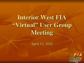 Interior West FIA �Virtual� User  Group Meeting