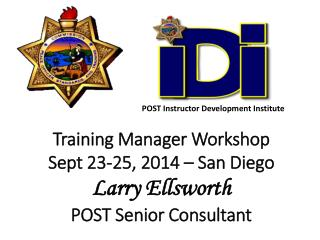 Training Manager Workshop Sept 23-25, 2014 – San Diego Larry Ellsworth POST Senior Consultant