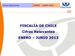 FISCALÍA DE CHILE Cifras Relevantes ENERO – JUNIO 2013