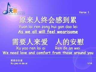 原来人终会感到累 Yuan lai ren zong hui gan dao lei  As we all will feel wearisome 需要人来爱  人的安慰