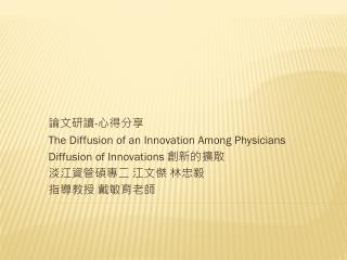 論文研讀 - 心 得分享 The  Diffusion of an Innovation Among Physicians  Diffusion  of  Innovations  創新 的擴散