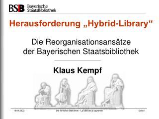 """Herausforderung """"Hybrid-Library"""" Die Reorganisationsansätze  der Bayerischen Staatsbibliothek"""