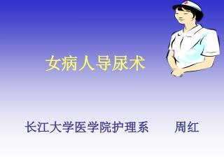 女病人导尿术 长江大学医学院护理系    周红