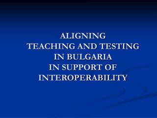ALIGNING  TEACHING AND TESTING  IN BULGARIA  IN SUPPORT OF INTEROPERABILITY
