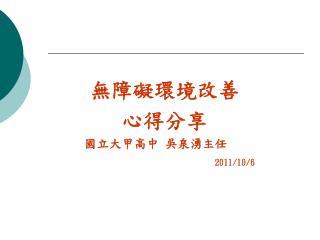 無障礙環境改善 心得分享     國立大甲高中 吳泉湧主任 2011/10/6