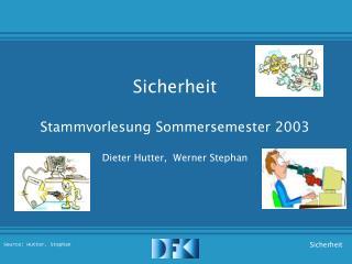 Sicherheit Stammvorlesung Sommersemester 2003 Dieter Hutter,  Werner Stephan