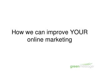 How we can improve YOUR online marketing