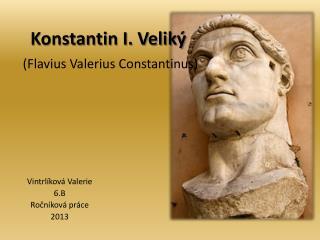 Konstantin I. Veliký (Flavius  Valerius Constantinus )