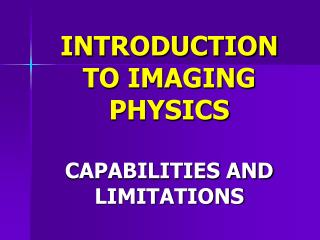 INTRODUCTION TO IMAGING PHYSICS  CAPABILITIES AND LIMITATIONS