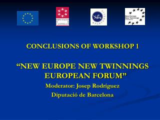"CONCLUSIONS OF WORKSHOP 1 ""NEW EUROPE NEW TWINNINGS EUROPEAN FORUM"" Moderator: Josep Rodríguez"