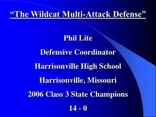 """The Wildcat Multi-Attack Defense"" Phil Lite Defensive Coordinator Harrisonville High School"