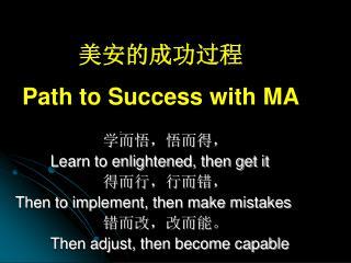 美安的成功过程 Path to Success with MA 学而悟,悟而得, Learn to enlightened, then get it 得而行,行而错,