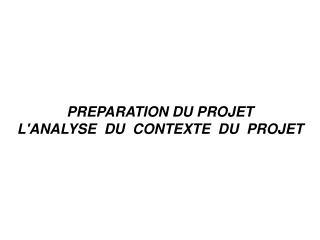 PREPARATION DU PROJET L'ANALYSE  DU  CONTEXTE  DU  PROJET