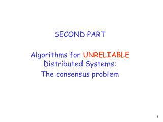 SECOND PART  Algorithms for  UNRELIABLE  Distributed Systems: The consensus problem