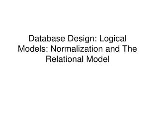 Database Design: Logical Models: Normalization and The Relational Model
