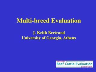 Multi-breed Evaluation J. Keith Bertrand University of Georgia, Athens