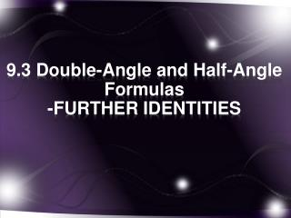 9.3  Double-Angle and Half-Angle  Formulas -FURTHER IDENTITIES