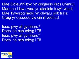 Mae Goleuni'r byd yn disgleirio dros Gymru;  Mae rhu Llew Jwda yn atseinio trwy'r wlad;