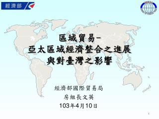 區域貿易 -                                 亞太區域經濟整合之進展       與對臺灣之影響