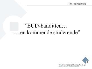 """""""EUD-banditten… …..en kommende studerende"""""""