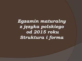 Egzamin maturalny  z j?zyka polskiego  od 2015 roku Struktura i forma