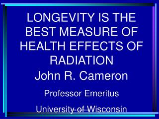 LONGEVITY IS THE BEST MEASURE OF HEALTH EFFECTS OF RADIATION