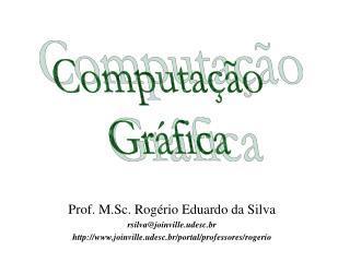 Prof. M.Sc. Rogério Eduardo da Silva rsilva@joinville.udesc.br
