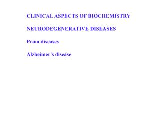 CLINICAL ASPECTS OF BIOCHEMISTRY NEURODEGENERATIVE DISEASES Prion diseases Alzheimer's disease