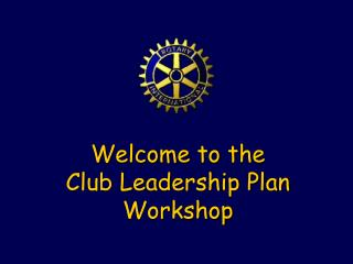 Welcome to the Club Leadership Plan Workshop