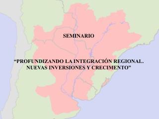 SEMINARIO �PROFUNDIZANDO LA INTEGRACI�N REGIONAL. NUEVAS INVERSIONES Y CRECIMENTO�