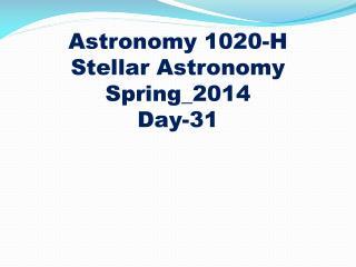 Astronomy 1020-H Stellar Astronomy Spring_2014 Day-31