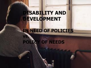 DISABILITY AND DEVELOPMENT IN NEED OF POLICIES vs. POLICY OF NEEDS