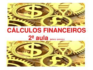 C�LCULOS FINANCEIROS  2� aula  MATA10  09/05/2012