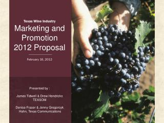 Texas Wine Industry Marketing and Promotion  2012 Proposal February 16, 2012 Presented by :
