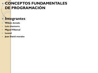 CONCEPTOS FUNDAMENTALES   DE PROGRAMACIÓN Integrantes Wilson dorado Luis chamorro Miguel Villareal