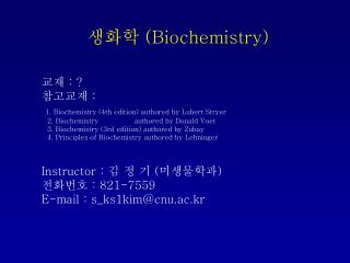 생화학  (Biochemistry)  교재  : ?  참고교재  : 1. Biochemistry (4th edition) authored by Lubert Stryer