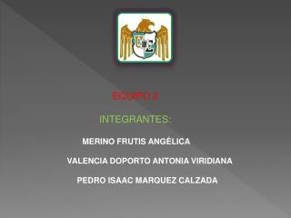 EQUIPO 2 INTEGRANTES:  MERINO  FRUTIS  ANGÉLICA VALENCIA DOPORTO ANTONIA VIRIDIANA