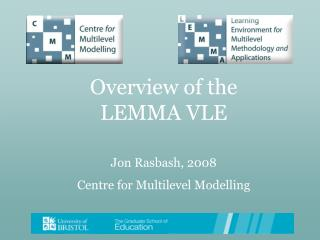 Overview of the  LEMMA VLE Jon Rasbash, 2008 Centre for Multilevel Modelling
