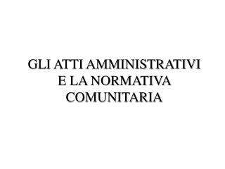 GLI ATTI AMMINISTRATIVI E LA NORMATIVA COMUNITARIA