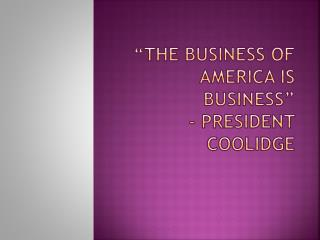 """The business of America is Business"" - President Coolidge"