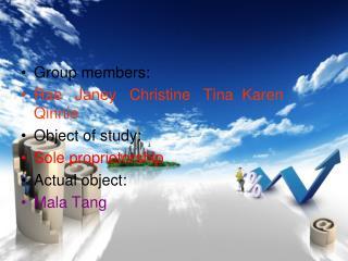 Group members:  Rae   Janey   Christine   Tina  Karen  Qinnie Object of study: Sole proprietorship