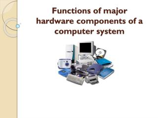 Functions of major hardware components of a computer system