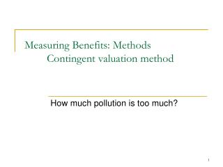 Measuring Benefits: Methods 	Contingent valuation method