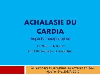 Achalasie du cardia -Aspects Th rapeutiques-  Dr Na li   Dr Boutra CHU Dr Ibn Badis   Constantine