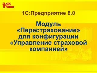 1С:Предприятие 8.0 Модуль  «Перестрахование»  для конфигурации «Управление страховой компанией»