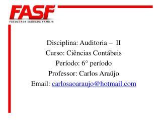 Disciplina: Auditoria –  II Curso: Ciências Contábeis Período: 6° período Professor: Carlos Araújo