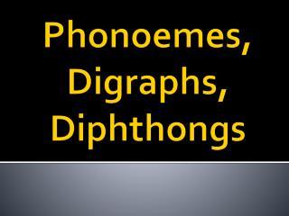 Phonoemes , Digraphs, Diphthongs