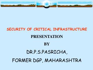 SECURITY OF CRITICAL INFRASTRUCTURE PRESENTATION BY DR.P.S.PASRICHA, FORMER DGP, MAHARASHTRA