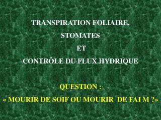 TRANSPIRATION FOLIAIRE,  STOMATES  ET  CONTRÔLE DU FLUX HYDRIQUE QUESTION :