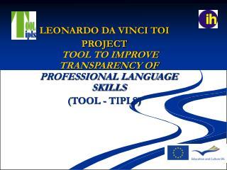 LEONARDO DA VINCI TOI PROJECT TOOL TO IMPROVE TRANSPARENCY OF  PROFESSIONAL LANGUAGE SKILLS